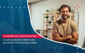 Competencias Comportamntais O Que Voce Deve Saber Para Encontrar O Funcionario Ideal Organização Contábil Lawini - M.PEREIRA Contabilidade