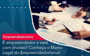 E Empreendedor E Esta Com Dividas Conheca O Marco Legal Do Empreendedorismo Organização Contábil Lawini - M.PEREIRA Contabilidade