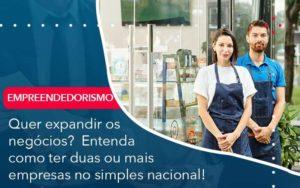 Quer Expandir Os Negocios Entenda Como Ter Duas Ou Mais Empresas No Simples Nacional Organização Contábil Lawini - M.PEREIRA Contabilidade