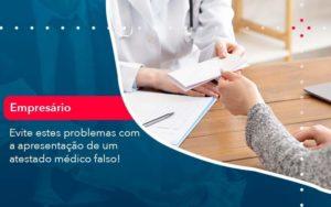 Evite Estes Problemas Com A Apresentacao De Um Atestado Medico Falso 1 Organização Contábil Lawini - M.PEREIRA Contabilidade