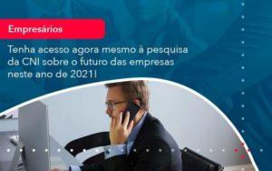 Tenha Acesso Agora Mesmo A Pesquisa Da Cni Sobre O Futuro Das Empresas Neste Ano De 2021 1 Organização Contábil Lawini - M.PEREIRA Contabilidade