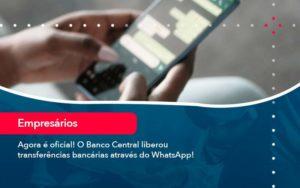 Agora E Oficial O Banco Central Liberou Transferencias Bancarias Atraves Do Whatsapp - M.PEREIRA Contabilidade