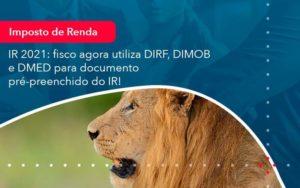 Ir 2021 Fisco Agora Utiliza Dirf Dimob E Dmed Para Documento Pre Preenchido Do Ir 1 Organização Contábil Lawini - M.PEREIRA Contabilidade