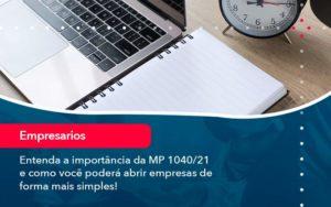 Entenda A Importancia Da Mp 1040 21 E Como Voce Podera Abrir Empresas De Forma Mais Simples - M.PEREIRA Contabilidade