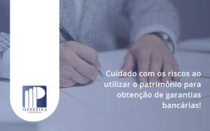 Cuidado Com Os Riscos Ao Utilizar O Patrimônio Para Obtenção De Garantias Bancárias Pereira - M.PEREIRA Contabilidade