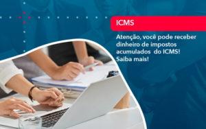 Atencao Voce Pode Receber Dinheiro De Impostos Acumulados Do Icms 1 - M.PEREIRA Contabilidade