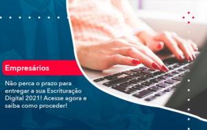 Nao Perca O Prazo Para Entregar A Sua Escrituracao Digital 2021 1 - M.PEREIRA Contabilidade