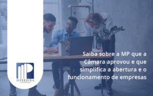 Saiba Mais Sobre A Mp Que A Câmara Aprovou E Que Simplifica A Abertura E O Funcionamento De Empresas Mp - M.PEREIRA Contabilidade