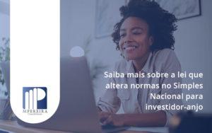 Saiba Mais Sobre A Lei Que Altera Normas No Simples Nacional Para Investidor Anjo Mp - M.PEREIRA Contabilidade