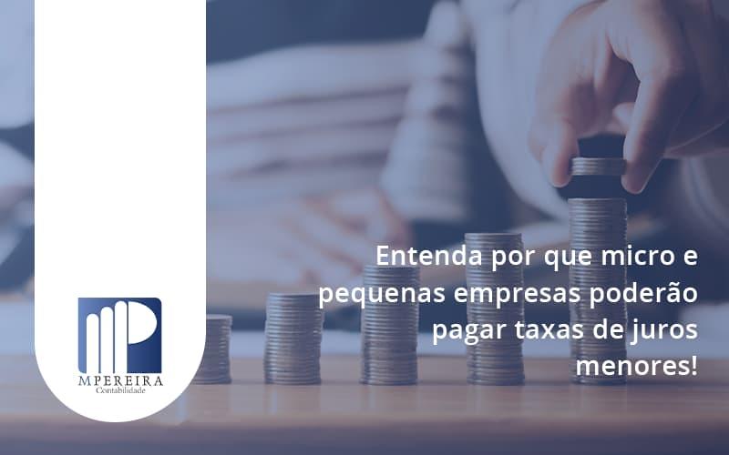 Entenda Por Que Micro E Pequenas Empresas Poderão Pagar Taxas De Juros Menores Mx Pereira - M.PEREIRA Contabilidade