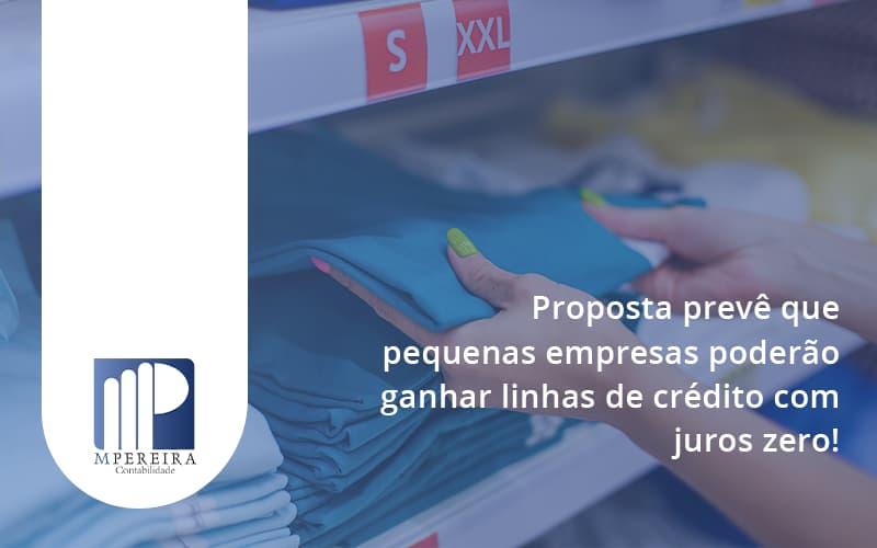 Proposta Prevê Que Pequenas Empresas Poderão Ganhar Linhas De Crédito Com Juros Zero M Pereira - M.PEREIRA Contabilidade