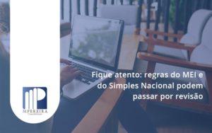 Fique Atento Regras Mei E Do Simples Nacional Podem Passar Por Revisao M Pereira - M.PEREIRA Contabilidade
