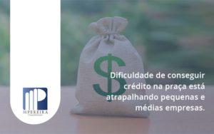 A Dificuldade De Conseguir Crédito Na Praça Está Atrapalhando Pequenas E Médias Empresas. M Pereira - M.PEREIRA Contabilidade