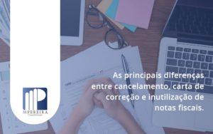 Conheça As Principais Diferenças Entre Cancelamento, Carta De Correção E Inutilização De Notas Fiscais. Confira! M Pereira - M.PEREIRA Contabilidade