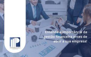 Entenda A Importância Da Gestão Financeira Antes De Abrir A Sua Empresa M Pereira - M.PEREIRA Contabilidade