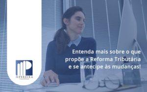 Entenda Mais Sobre O Que Propõe A Reforma Tributária E Se Antecipe às Mudanças! M Pereira - M.PEREIRA Contabilidade