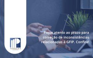 Fique Atento Ao Prazo Para Correção De Inconsistências Relacionadas à Gfip. Confira M Pereira - M.PEREIRA Contabilidade