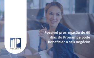 Possível Prorrogação De 60 Dias Do Pronampe Pode Beneficiar O Seu Negócio M Pereira - M.PEREIRA Contabilidade