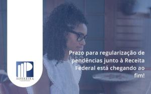 Prazo Para Regularização De Pendências Junto à Receita Federal Está Chegando Ao Fim! M Pereira - M.PEREIRA Contabilidade