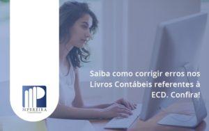 Saiba Como Corrigir Erros Nos Livros Contábeis Referentes à Ecd. Confira M Pereira - M.PEREIRA Contabilidade