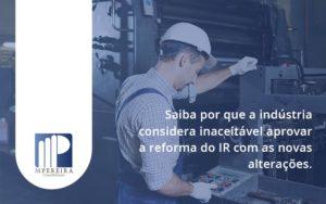 Saiba Por Que A Indústria Considera Inaceitável Aprovar A Reforma Do Ir Com As Novas Alterações. M Pereira - M.PEREIRA Contabilidade