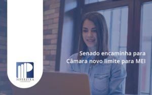 Senado Encaminha Para Câmara Novo Limite Para Mei M Pereira - M.PEREIRA Contabilidade