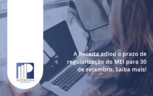 A Receita Adiou O Prazo De Regularização Do Mei Para 30 De Setembro. Saiba Mais! M Pereira - M.PEREIRA Contabilidade