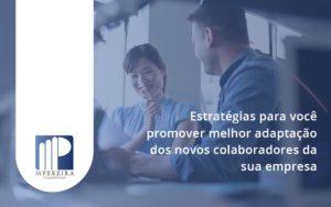 Conheça As Estratégias Para Você Promover Melhor Adaptação Dos Novos Colaboradores Da Sua Empresa M Pereira - M.PEREIRA Contabilidade