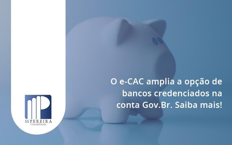 O E Cac Amplia A Opção De Bancos Credenciados Na Conta Gov.br. Saiba Mais! M Pereira - M.PEREIRA Contabilidade