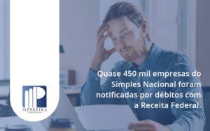 Quase 450 Mil Empresas Do Simples Nacional Foram Notificadas Por Débitos Com A Receita Federal. M Pereira - M.PEREIRA Contabilidade