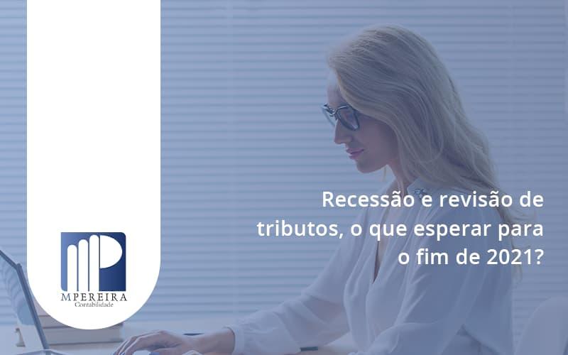 Recessão E Revisão De Tributos, O Que Esperar Para O Fim De 2021 M Pereira - M.PEREIRA Contabilidade