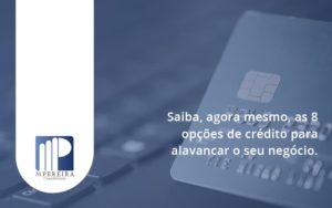 Saiba, Agora Mesmo, As 8 Opções De Crédito Para Alavancar O Seu Negócio. M Pereira - M.PEREIRA Contabilidade