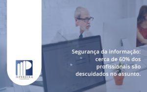 Seguranca Da Informacao Cerca De 60 Dos Profissionais Sao Descuidados No Assunto Entenda M Pereira - M.PEREIRA Contabilidade
