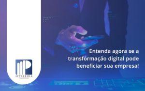 Entenda Agora Se A Transformação Digital Pode Beneficiar Sua Empresa! M Pereira - M.PEREIRA Contabilidade