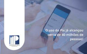 O Uso Do Pix Ja Alcancou 40 Milhoes De Pessoas M Pereira - M.PEREIRA Contabilidade